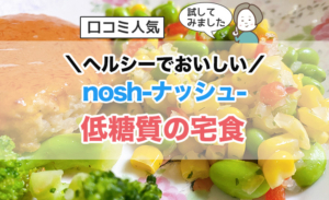 おいしく糖質制限!口コミ人気nosh(ナッシュ)をお試しレビュー